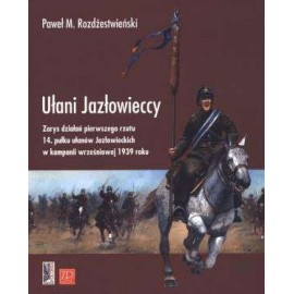 Ułani Jazłowieccy Zarys działań pierwszego rzutu 14. pułku ułanów Jazłowieckich w kampanii wrześniowej 1939 roku
