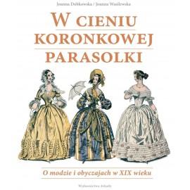 W cieniu koronkowej parasolki. O modzie i obyczajach w XIX wieku